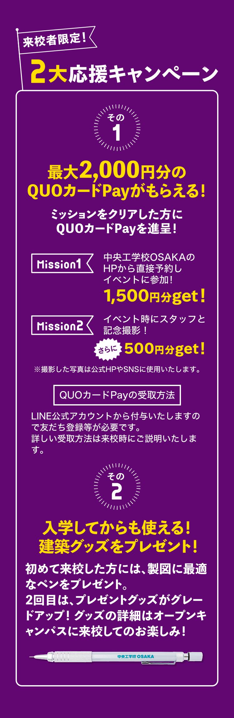 来校者限定!2大応援キャンペーン その1 最大2,000円分のQUOカードPayがもらえる!ミッションをクリアした方にQUOカードPayを進呈!Mission1 中央工学校OSAKAのHPから直接予約しイベントに参加!1,500円分get! Mission2 イベント時にスタッフと記念撮影!さらに500円分get! QUOカードPayの受取方法 LINE公式アカウントから付与いたしますので友だち登録等が必要です。詳しい受取方法は来校時にご説明いたします。その2 入学してからも使える! 建築グッズをプレゼント!初めて来校した方には、製図に最適なペンをプレゼント。2回目は、プレゼントグッズがグレードアップ!グッズの詳細はオープンキャンパスに来校してのお楽しみ!