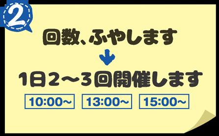 回数、ふやします→1日2~3回開催します 10:00〜 13:00〜 15:00〜